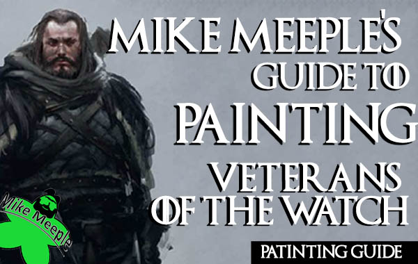 Mike Meeple's Painting Guide for A Song of Ice and Fire Miniatures Veterans of the Nights Watch